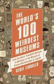 The World's 100 Weirdest Museums by Geoff Tibballs