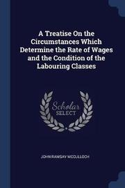 A Treatise on the Circumstances Which Determine the Rate of Wages and the Condition of the Labouring Classes by John Ramsay McCulloch