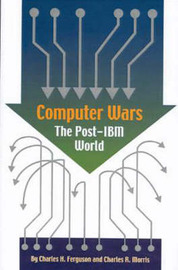 Computer Wars: The Post-IBM World by Charles H Ferguson