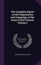 The Complete Report on the Organization and Campaigns of the Army of the Potomac Volume 1 by George Brinton McClellan