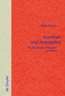"""Krankheit Und Matriarchat: Thomas Manns """"Betrogene"""" Im Kontext by Yahya Elsaghe image"""