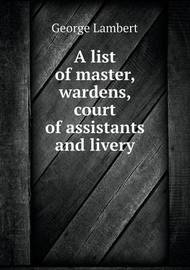 A List of Master, Wardens, Court of Assistants and Livery by George Lambert