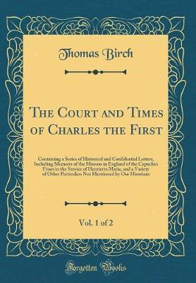 The Court and Times of Charles the First, Vol. 1 of 2 by Thomas Birch