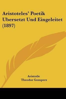 Aristoteles' Poetik Ubersetzt Und Eingeleitet (1897) by * Aristotle