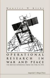 Operational Research In War And Peace: The British Experience From The 1930s To 1970 by Maurice W. Kirby