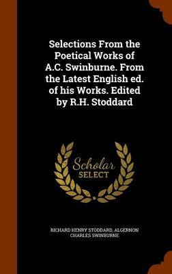 Selections from the Poetical Works of A.C. Swinburne. from the Latest English Ed. of His Works. Edited by R.H. Stoddard by Richard Henry Stoddard
