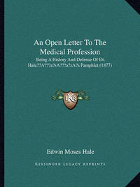 An Open Letter to the Medical Profession: Being a History and Defense of Dr. Halea Acentsacentsa A-Acentsa Acentss Pamphlet (1877) by Edwin Moses Hale