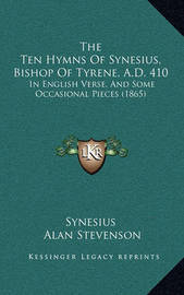 The Ten Hymns of Synesius, Bishop of Tyrene, A.D. 410: In English Verse, and Some Occasional Pieces (1865) by Synesius