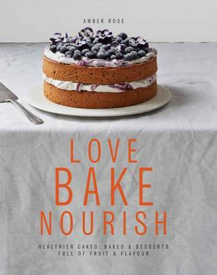 Love Bake Nourish: Healthier Cakes, Bakes & Desserts Full of Fruit & Flavour by Amber Rose