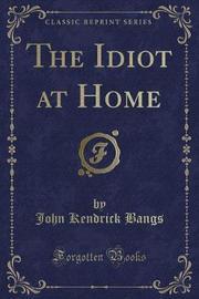 The Idiot at Home (Classic Reprint) by John Kendrick Bangs