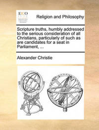 Scripture Truths, Humbly Addressed to the Serious Consideration of All Christians, Particularly of Such as Are Candidates for a Seat in Parliament, ... by Alexander Christie