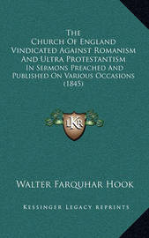 The Church of England Vindicated Against Romanism and Ultra Protestantism: In Sermons Preached and Published on Various Occasions (1845) by Walter Farquhar Hook