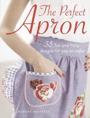 The Perfect Apron: 35 Fun and Flirty Designs for You to Make by Robert Merrett image