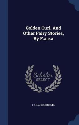Golden Curl, and Other Fairy Stories, by F.A.E.a by Golden Curl