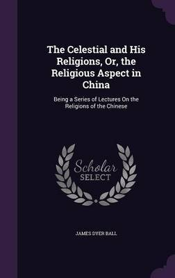 The Celestial and His Religions, Or, the Religious Aspect in China by James Dyer Ball image