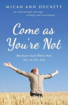 Come as You're Not by Micah Ann Duckett
