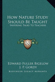 How Nature Study Should Be Taught: Inspiring Talks to Teachers by Edward Fuller Bigelow
