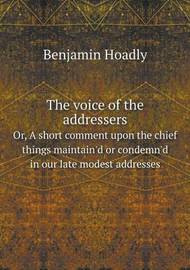 The Voice of the Addressers Or, a Short Comment Upon the Chief Things Maintain'd or Condemn'd in Our Late Modest Addresses by Benjamin Hoadly