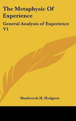 The Metaphysic Of Experience: General Analysis of Experience V1 by Shadworth H Hodgson