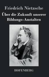 Uber Die Zukunft Unserer Bildungs-Anstalten by Friedrich Nietzsche