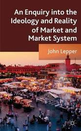 An Enquiry into the Ideology and Reality of Market and Market System by John Lepper