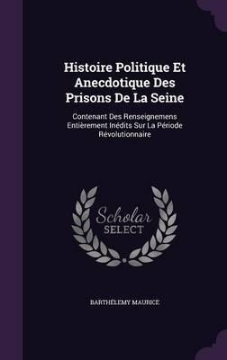 Histoire Politique Et Anecdotique Des Prisons de La Seine by Barthelemy Maurice
