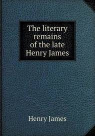 The Literary Remains of the Late Henry James by William James