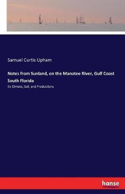 Notes from Sunland, on the Manatee River, Gulf Coast South Florida by Samuel Curtis Upham image