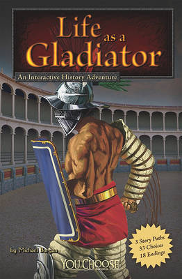 Life as a Gladiator: An Interactive History Adventure by Michael Burgan