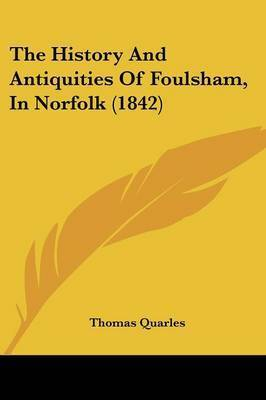 The History And Antiquities Of Foulsham, In Norfolk (1842) by Thomas Quarles