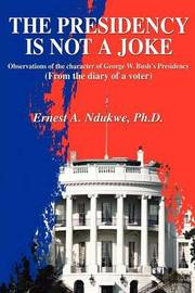 The Presidency Is Not a Joke: Observations of the Character of George W. Bush by Ernest A Ndukwe image