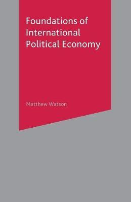 Foundations of International Political Economy by Matthew Watson image