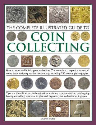 The Complete Illustrated Guide to Coin Collecting: How to Start and Build a Great Collection - The Complete Companion to World Coins from Antiquity to the Present Day, Including 750 Colour Photographs by James A. Mackay