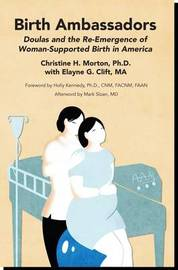 Birth Ambassadors: Doulas and the Re-Emergence of Woman-Supported Birth in America by Christine Morton