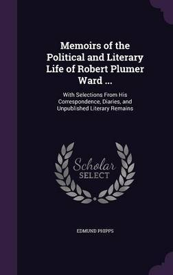 Memoirs of the Political and Literary Life of Robert Plumer Ward ... by Edmund Phipps