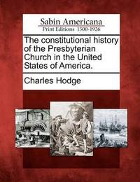 The Constitutional History of the Presbyterian Church in the United States of America. by Charles Hodge