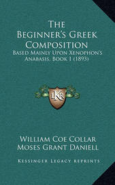 The Beginner's Greek Composition: Based Mainly Upon Xenophon's Anabasis, Book 1 (1893) by Moses Grant Daniell