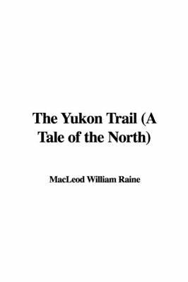 The Yukon Trail (a Tale of the North) by MacLeod William Raine image