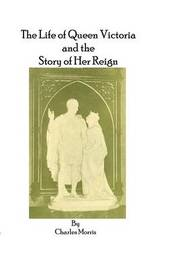 The Life of Queen Victoria and the Story of Her Reign by Charles Morris