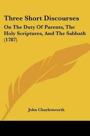 Three Short Discourses: On The Duty Of Parents, The Holy Scriptures, And The Sabbath (1787) by John Charlesworth image