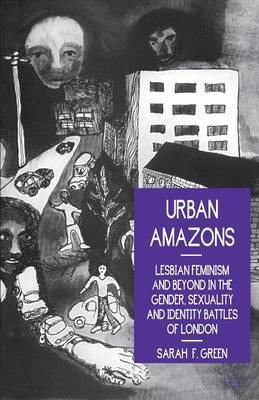 Urban Amazons: Lesbian Feminism and Beyond in the Gender, Sexuality and Identity Battles of London by Sarah F. Green
