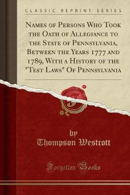 "Names of Persons Who Took the Oath of Allegiance to the State of Pennsylvania, Between the Years 1777 and 1789, with a History of the ""Test Laws"" of Pennsylvania (Classic Reprint) by Thompson Westcott"