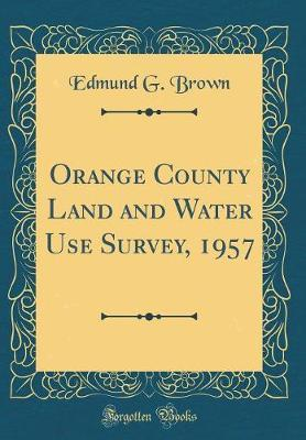 Orange County Land and Water Use Survey, 1957 (Classic Reprint) by Edmund G Brown image