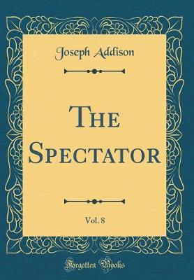 The Spectator, Vol. 8 (Classic Reprint) by Joseph Addison image