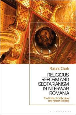 Religious Reform and Sectarianism in Interwar Romania by Roland Clark