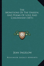 The Monitions of the Unseen; And Poems of Love and Childhoodthe Monitions of the Unseen; And Poems of Love and Childhood (1871) (1871) by Jean Ingelow