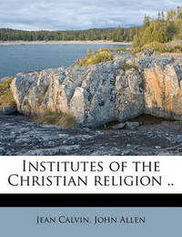 Institutes of the Christian Religion .. Volume 1 by Jean Calvin