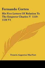 Fernando Cortes: His Five Letters of Relation to the Emperor Charles V 1519-1526 V1 by Francis Augustus Macnutt image