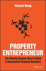 Property Entrepreneur - the Wealth Dragon Way to Build a Successful Property Business by Vincent Wong