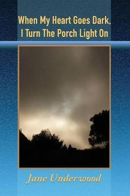 When My Heart Goes Dark, I Turn the Porch Light on by Jane Underwood
